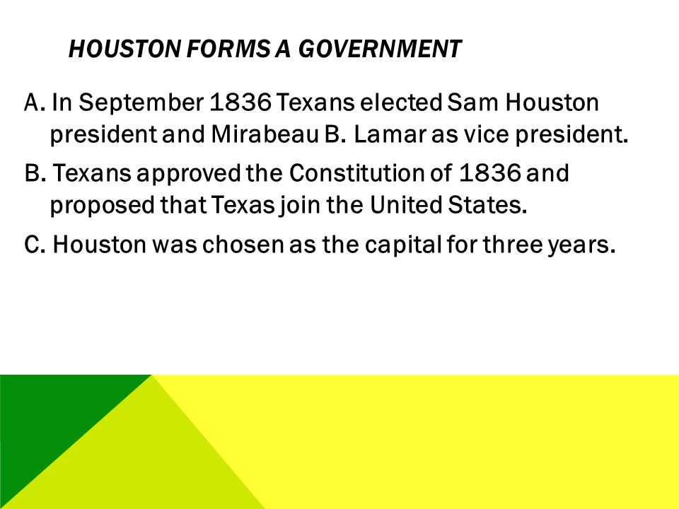 HOUSTON FORMS A GOVERNMENT A. In September 1836 Texans elected Sam Houston president and Mirabeau B. Lamar as vice president. B. Texans approved the C