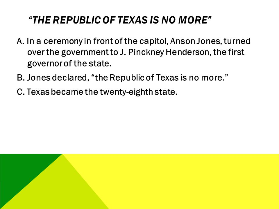 THE REPUBLIC OF TEXAS IS NO MORE A. In a ceremony in front of the capitol, Anson Jones, turned over the government to J. Pinckney Henderson, the first