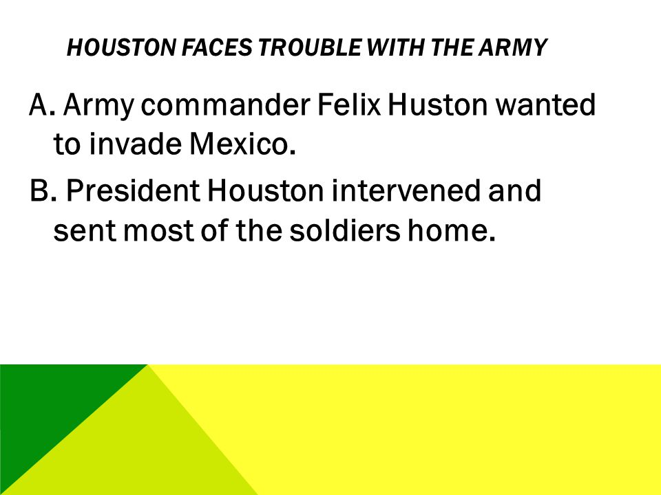 HOUSTON FACES TROUBLE WITH THE ARMY A. Army commander Felix Huston wanted to invade Mexico. B. President Houston intervened and sent most of the soldi