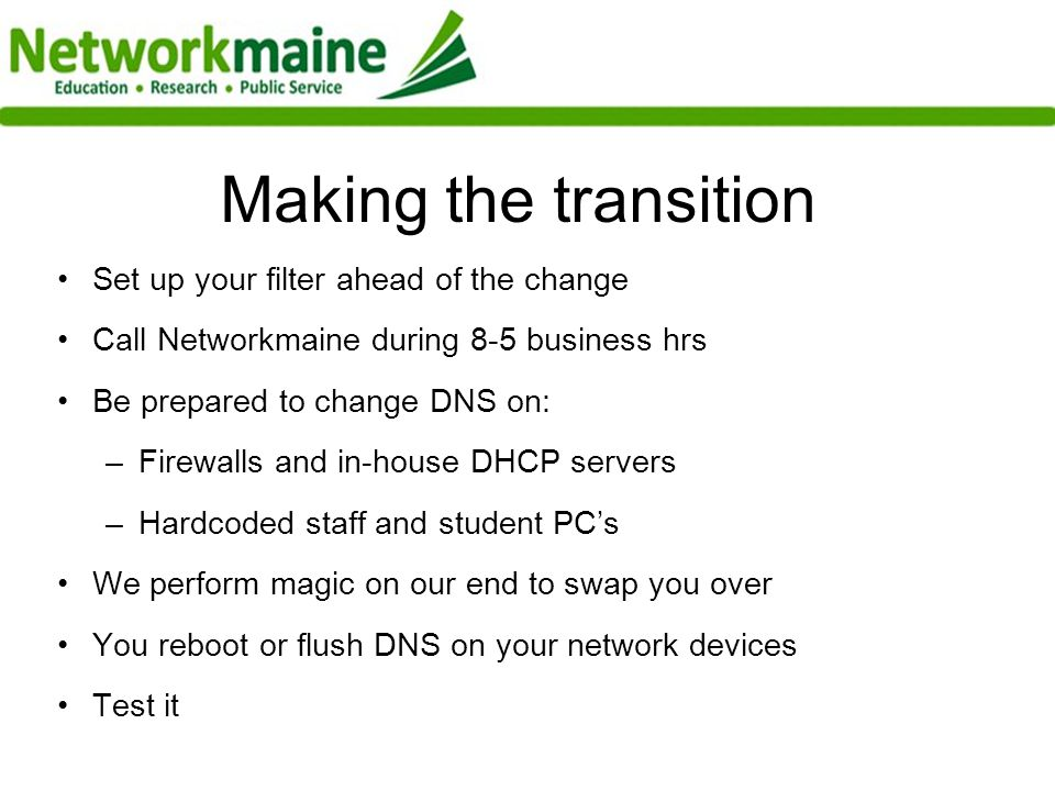 Making the transition Set up your filter ahead of the change Call Networkmaine during 8-5 business hrs Be prepared to change DNS on: –Firewalls and in-house DHCP servers –Hardcoded staff and student PCs We perform magic on our end to swap you over You reboot or flush DNS on your network devices Test it