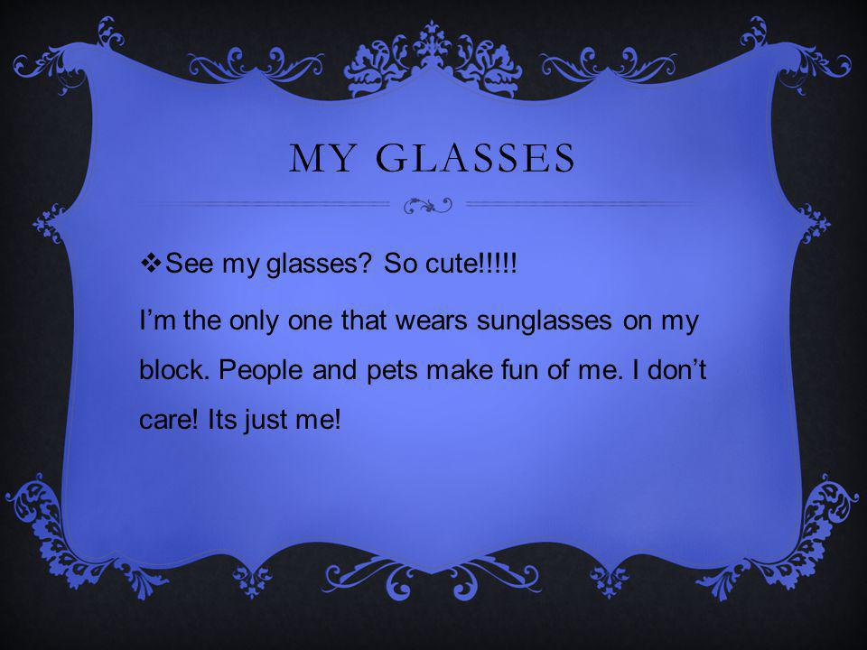 MY GLASSES See my glasses.So cute!!!!. Im the only one that wears sunglasses on my block.