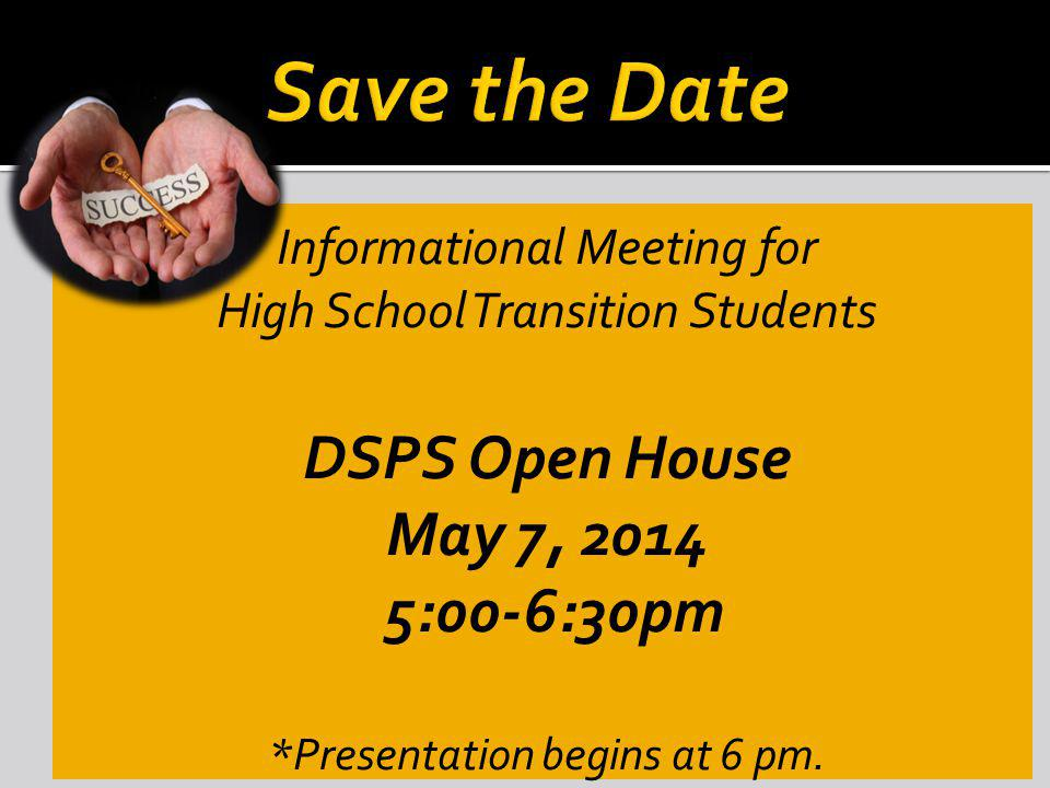 Informational Meeting for High School Transition Students DSPS Open House May 7, 2014 5:00-6:30pm *Presentation begins at 6 pm.