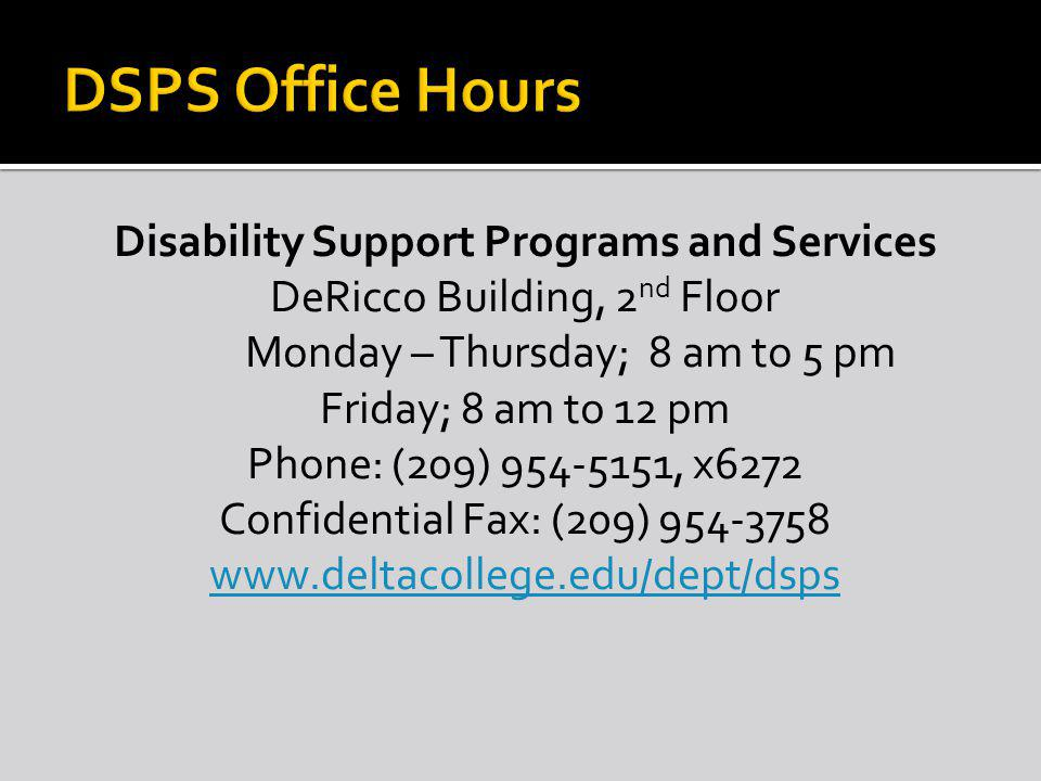 Disability Support Programs and Services DeRicco Building, 2 nd Floor Monday – Thursday; 8 am to 5 pm Friday; 8 am to 12 pm Phone: (209) 954-5151, x6272 Confidential Fax: (209) 954-3758 www.deltacollege.edu/dept/dsps