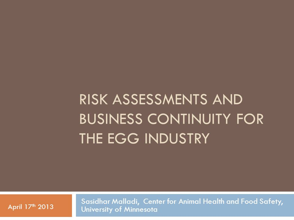RISK ASSESSMENTS AND BUSINESS CONTINUITY FOR THE EGG INDUSTRY Sasidhar Malladi, Center for Animal Health and Food Safety, University of Minnesota April 17 th 2013
