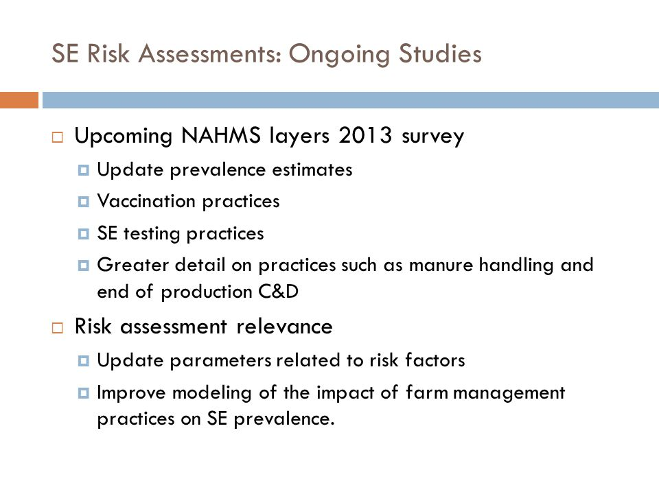 SE Risk Assessments: Ongoing Studies Upcoming NAHMS layers 2013 survey Update prevalence estimates Vaccination practices SE testing practices Greater detail on practices such as manure handling and end of production C&D Risk assessment relevance Update parameters related to risk factors Improve modeling of the impact of farm management practices on SE prevalence.