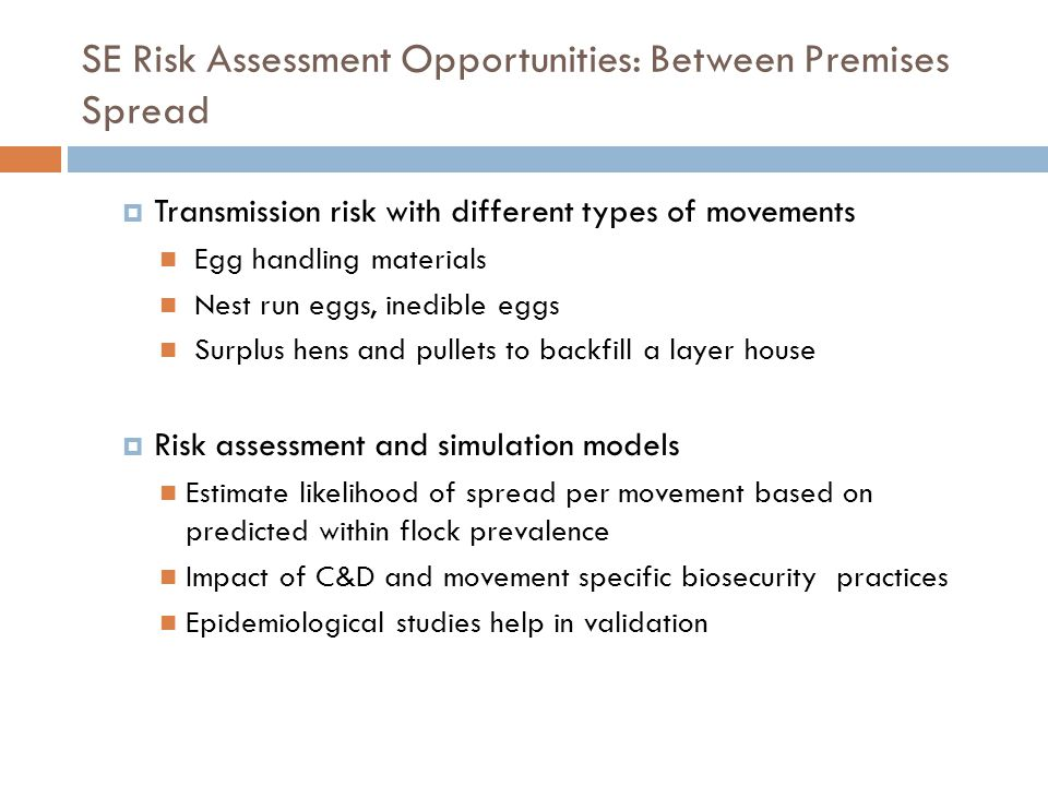 SE Risk Assessment Opportunities: Between Premises Spread Transmission risk with different types of movements Egg handling materials Nest run eggs, inedible eggs Surplus hens and pullets to backfill a layer house Risk assessment and simulation models Estimate likelihood of spread per movement based on predicted within flock prevalence Impact of C&D and movement specific biosecurity practices Epidemiological studies help in validation