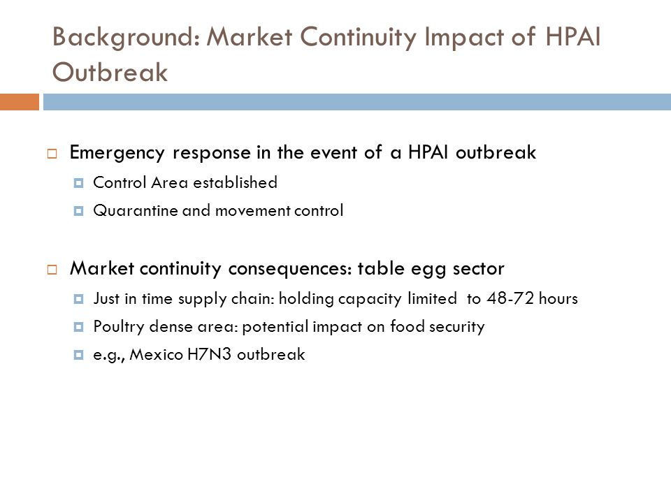 Background: Market Continuity Impact of HPAI Outbreak Emergency response in the event of a HPAI outbreak Control Area established Quarantine and movement control Market continuity consequences: table egg sector Just in time supply chain: holding capacity limited to 48-72 hours Poultry dense area: potential impact on food security e.g., Mexico H7N3 outbreak