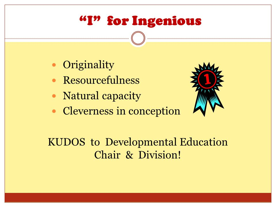 I for Ingenious Originality Resourcefulness Natural capacity Cleverness in conception KUDOS to Developmental Education Chair & Division!