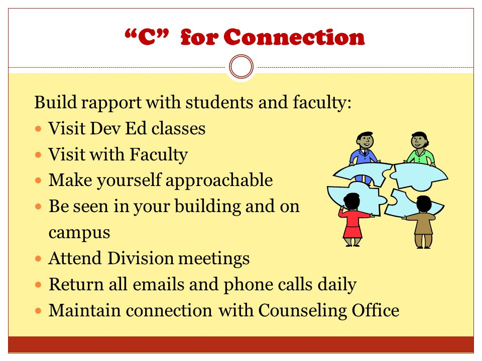 C for Connection Build rapport with students and faculty: Visit Dev Ed classes Visit with Faculty Make yourself approachable Be seen in your building and on campus Attend Division meetings Return all emails and phone calls daily Maintain connection with Counseling Office
