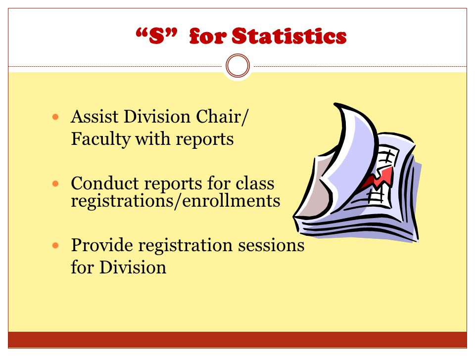 S for Statistics Assist Division Chair/ Faculty with reports Conduct reports for class registrations/enrollments Provide registration sessions for Div
