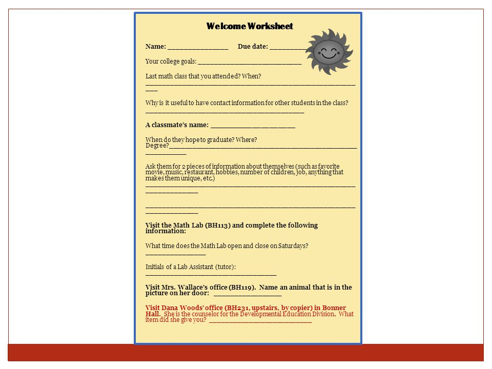 Welcome Worksheet Name: _______________Due date: ________________ Your college goals: __________________________ Last math class that you attended? Wh