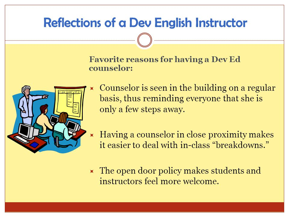 Favorite reasons for having a Dev Ed counselor: Counselor is seen in the building on a regular basis, thus reminding everyone that she is only a few s