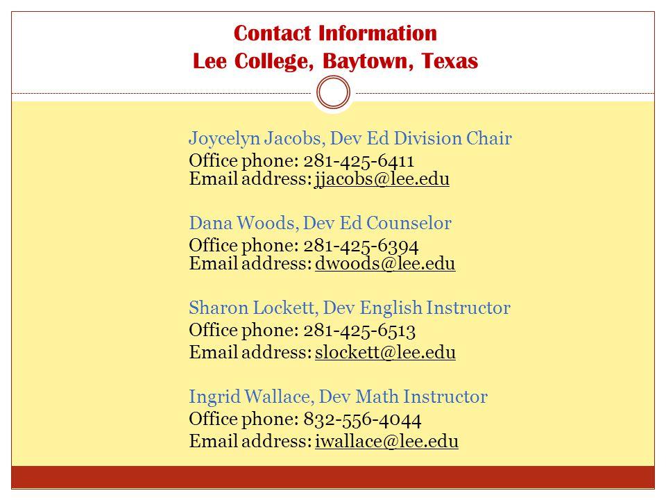 Contact Information Lee College, Baytown, Texas Joycelyn Jacobs, Dev Ed Division Chair Office phone: 281-425-6411 Email address: jjacobs@lee.edu Dana Woods, Dev Ed Counselor Office phone: 281-425-6394 Email address: dwoods@lee.edu Sharon Lockett, Dev English Instructor Office phone: 281-425-6513 Email address: slockett@lee.edu Ingrid Wallace, Dev Math Instructor Office phone: 832-556-4044 Email address: iwallace@lee.edu