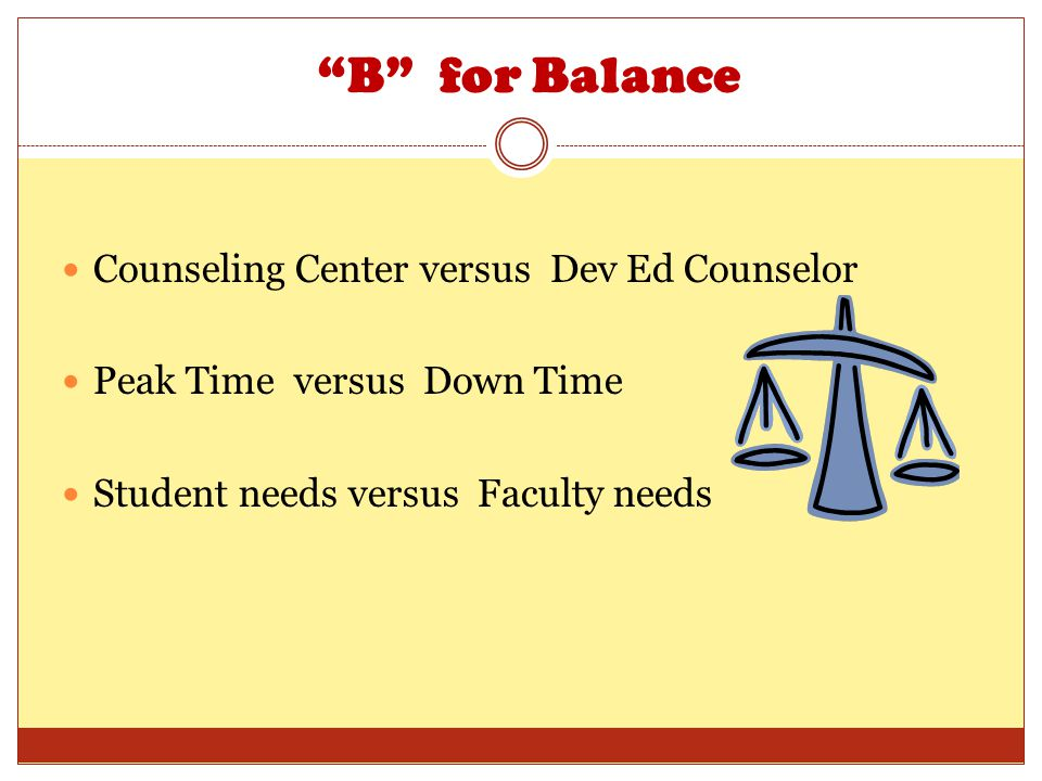 B for Balance Counseling Center versus Dev Ed Counselor Peak Time versus Down Time Student needs versus Faculty needs