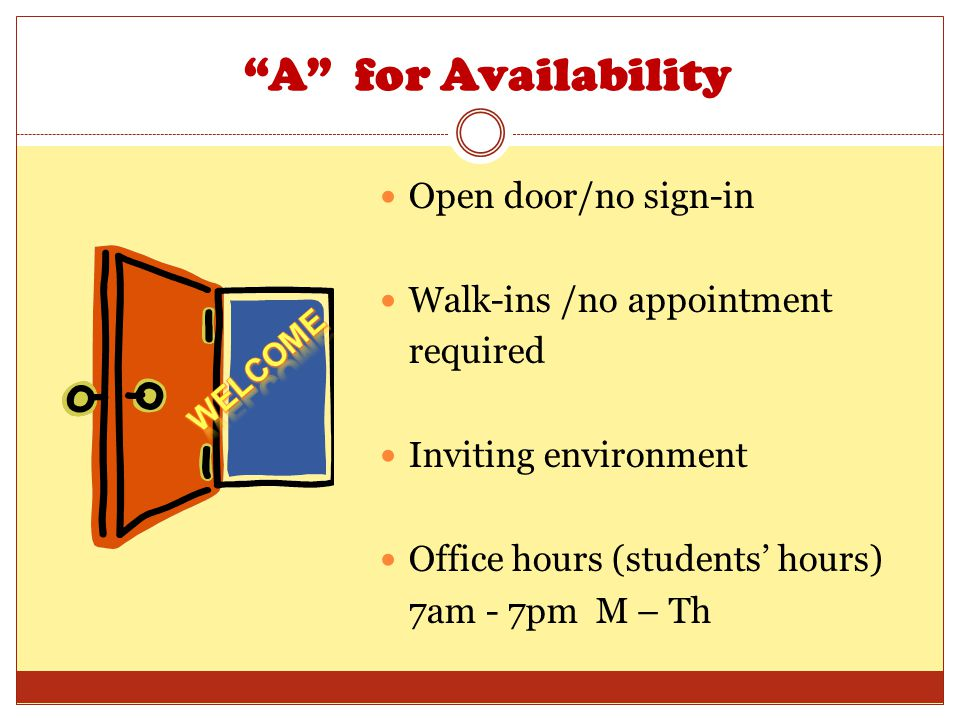 A for Availability Open door/no sign-in Walk-ins /no appointment required Inviting environment Office hours (students hours) 7am - 7pm M – Th