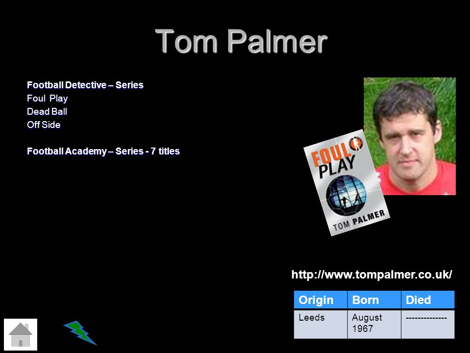 Tom Palmer Football Detective – Series Foul Play Dead Ball Off Side Football Academy – Series - 7 titles http://www.tompalmer.co.uk/ OriginBornDied Le
