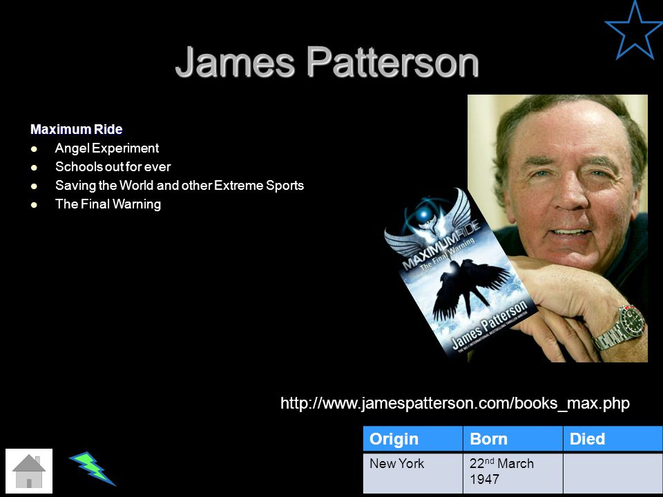 James Patterson OriginBornDied New York22 nd March 1947 http://www.jamespatterson.com/books_max.php Maximum Ride Angel Experiment Schools out for ever