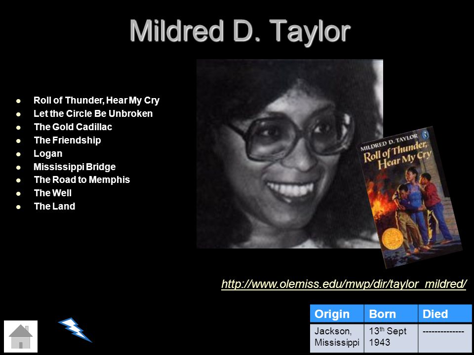Mildred D. Taylor OriginBornDied Jackson, Mississippi 13 th Sept 1943 -------------- Roll of Thunder, Hear My Cry Let the Circle Be Unbroken The Gold