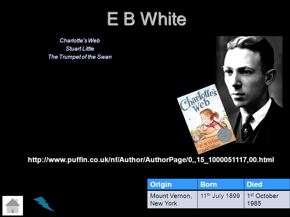 E B White Charlotte's Web Stuart Little The Trumpet of the Swan OriginBornDied Mount Vernon, New York 11 th July 1899 1 st October 1985 http://www.puf