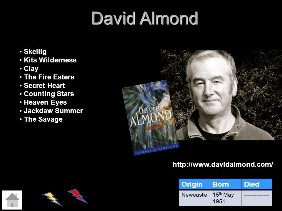 David Almond http://www.davidalmond.com/ OriginBornDied Newcastle15 th May 1951 -------------- Skellig Kits Wilderness Clay The Fire Eaters Secret Hea
