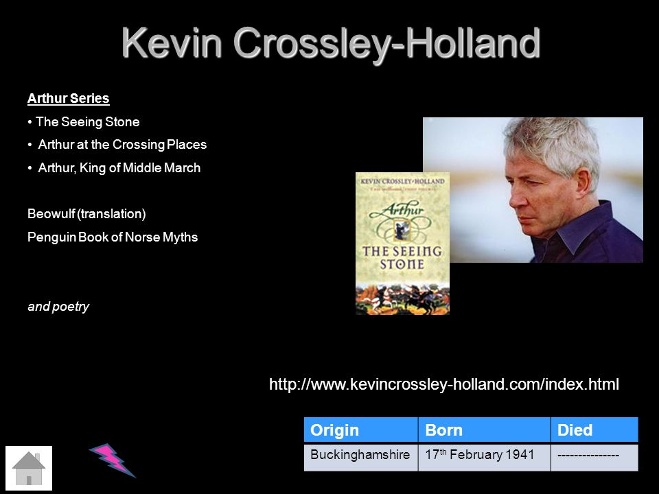 Kevin Crossley-Holland OriginBornDied Buckinghamshire17 th February 1941--------------- http://www.kevincrossley-holland.com/index.html Arthur Series