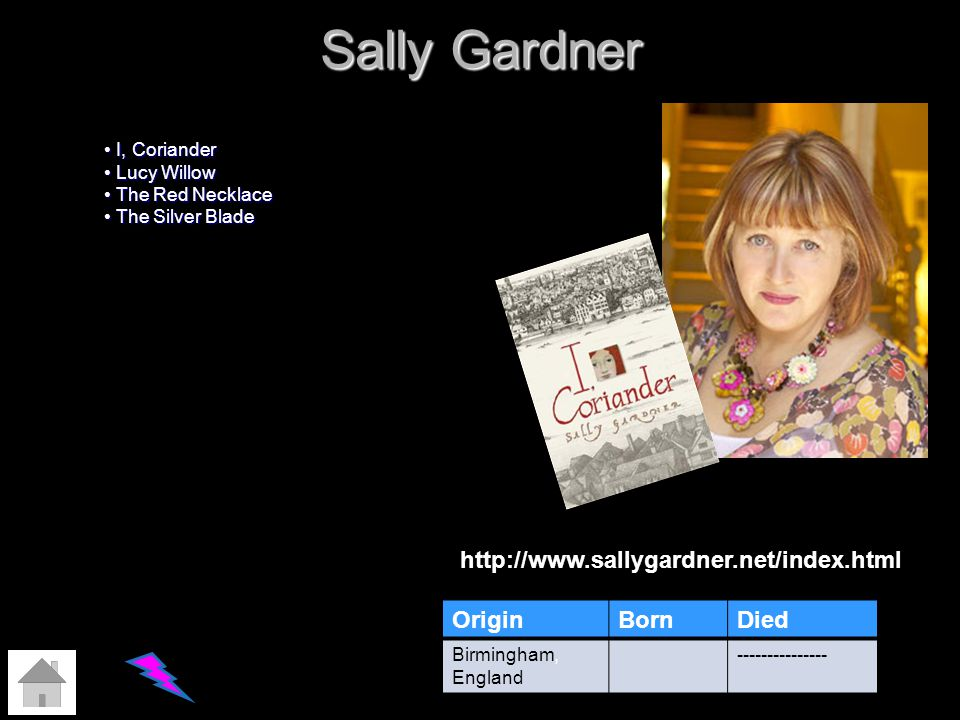 Sally Gardner OriginBornDied Birmingham, England --------------- I, Coriander I, Coriander Lucy Willow Lucy Willow The Red Necklace The Red Necklace T