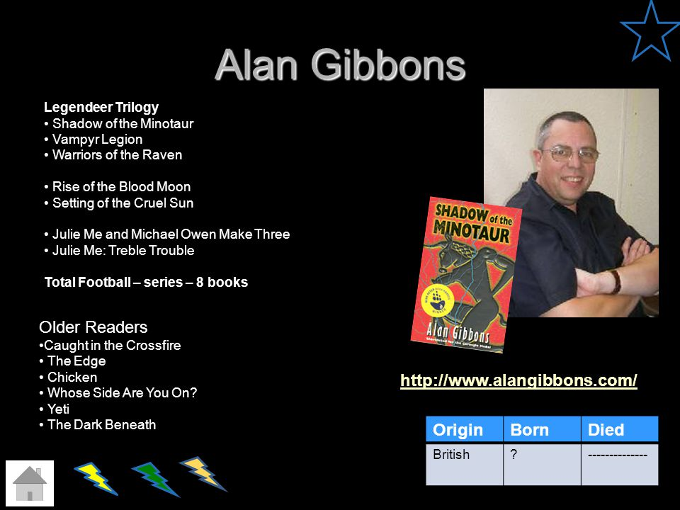 Alan Gibbons http://www.alangibbons.com/ OriginBornDied British?-------------- Legendeer Trilogy Shadow of the Minotaur Vampyr Legion Warriors of the