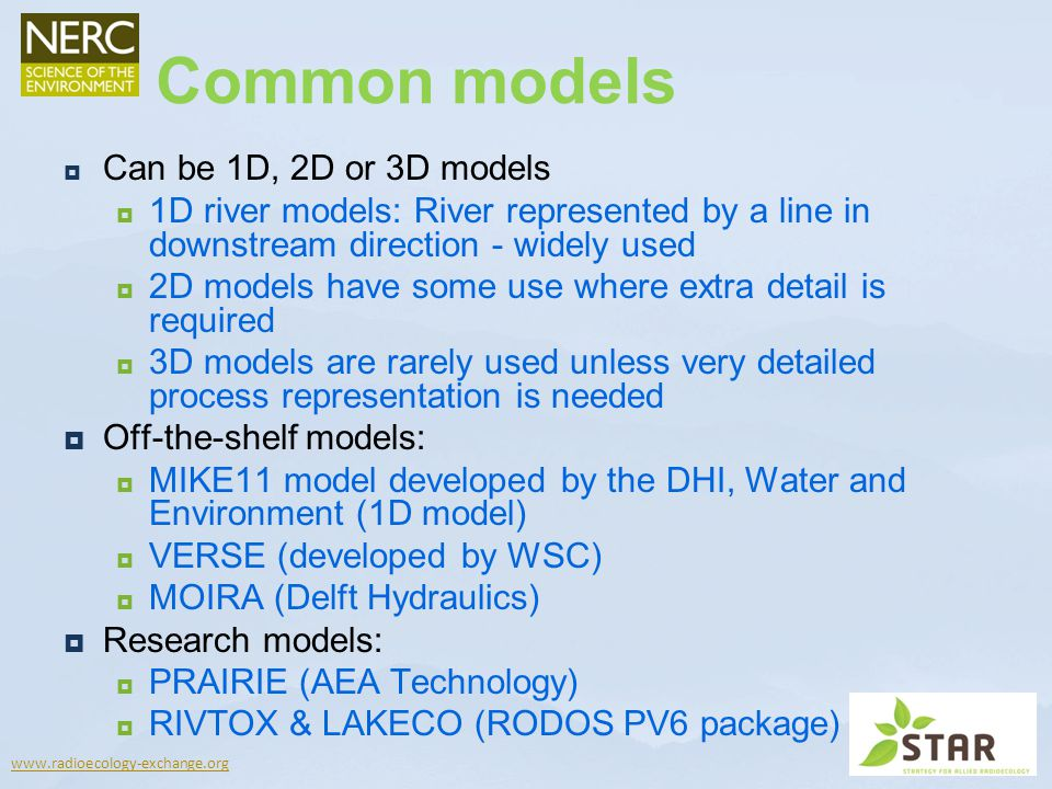 www.radioecology-exchange.org Can be 1D, 2D or 3D models 1D river models: River represented by a line in downstream direction - widely used 2D models have some use where extra detail is required 3D models are rarely used unless very detailed process representation is needed Off-the-shelf models: MIKE11 model developed by the DHI, Water and Environment (1D model) VERSE (developed by WSC) MOIRA (Delft Hydraulics) Research models: PRAIRIE (AEA Technology) RIVTOX & LAKECO (RODOS PV6 package) Common models