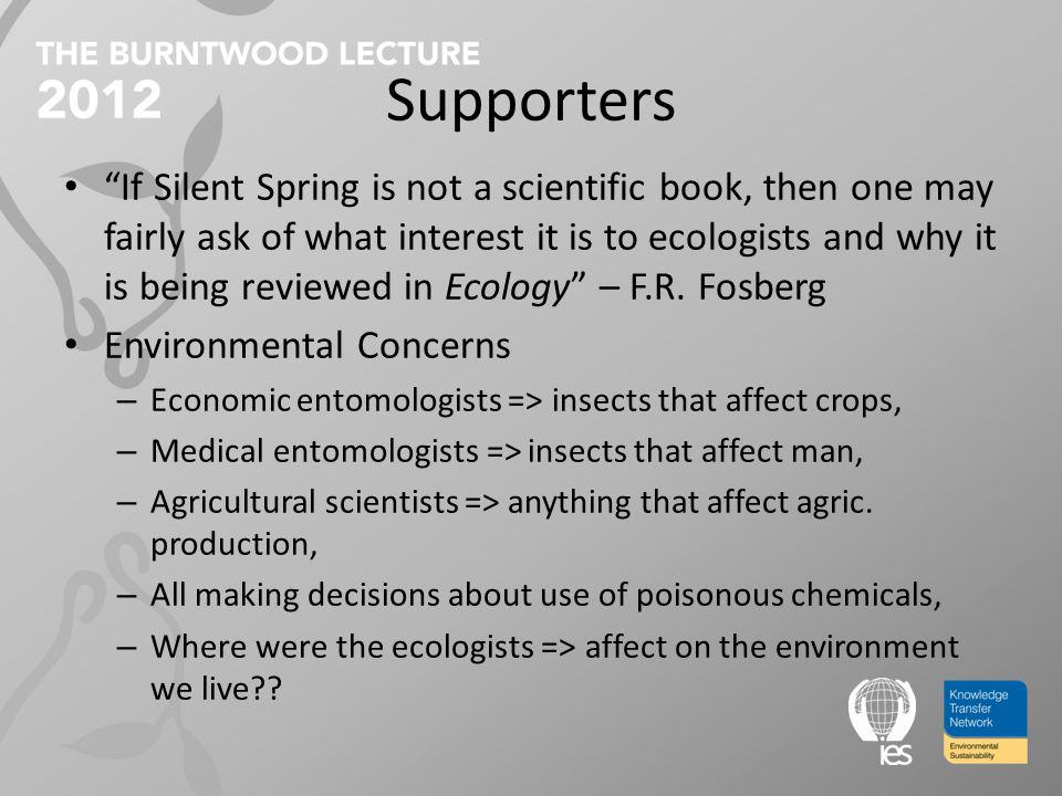 Supporters If Silent Spring is not a scientific book, then one may fairly ask of what interest it is to ecologists and why it is being reviewed in Ecology – F.R.