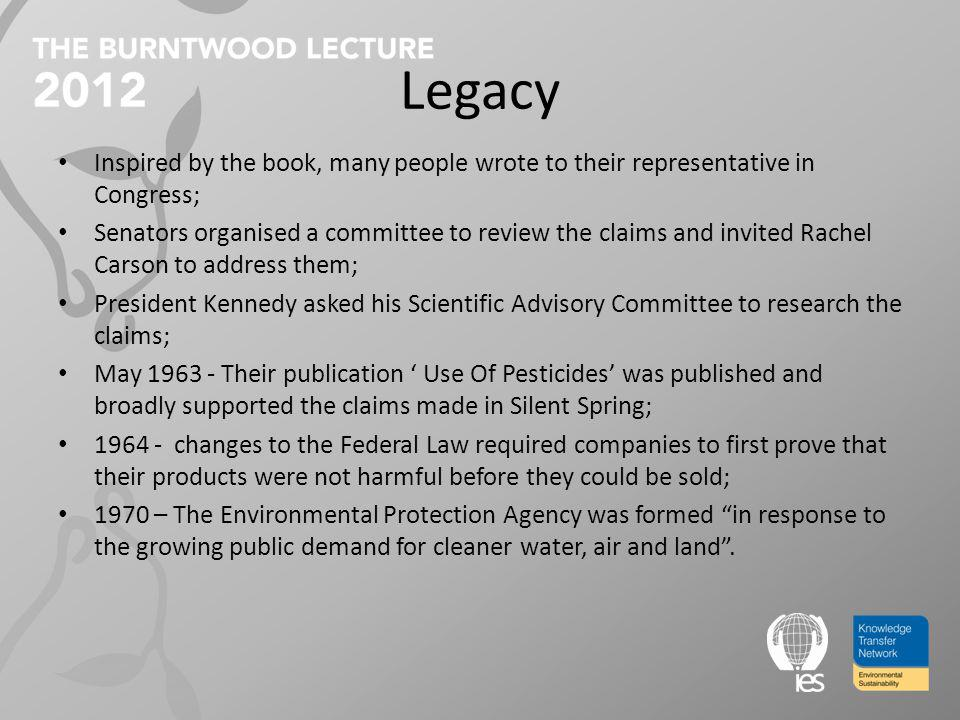 Legacy Inspired by the book, many people wrote to their representative in Congress; Senators organised a committee to review the claims and invited Rachel Carson to address them; President Kennedy asked his Scientific Advisory Committee to research the claims; May 1963 - Their publication Use Of Pesticides was published and broadly supported the claims made in Silent Spring; 1964 - changes to the Federal Law required companies to first prove that their products were not harmful before they could be sold; 1970 – The Environmental Protection Agency was formed in response to the growing public demand for cleaner water, air and land.