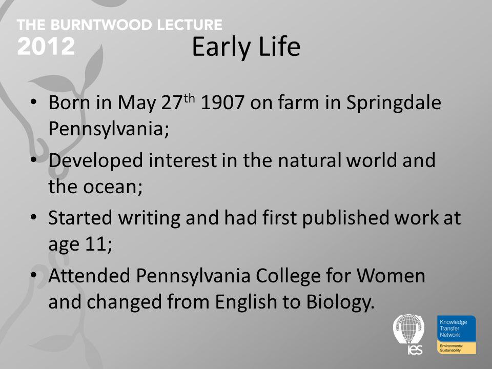 Early Life Born in May 27 th 1907 on farm in Springdale Pennsylvania; Developed interest in the natural world and the ocean; Started writing and had first published work at age 11; Attended Pennsylvania College for Women and changed from English to Biology.