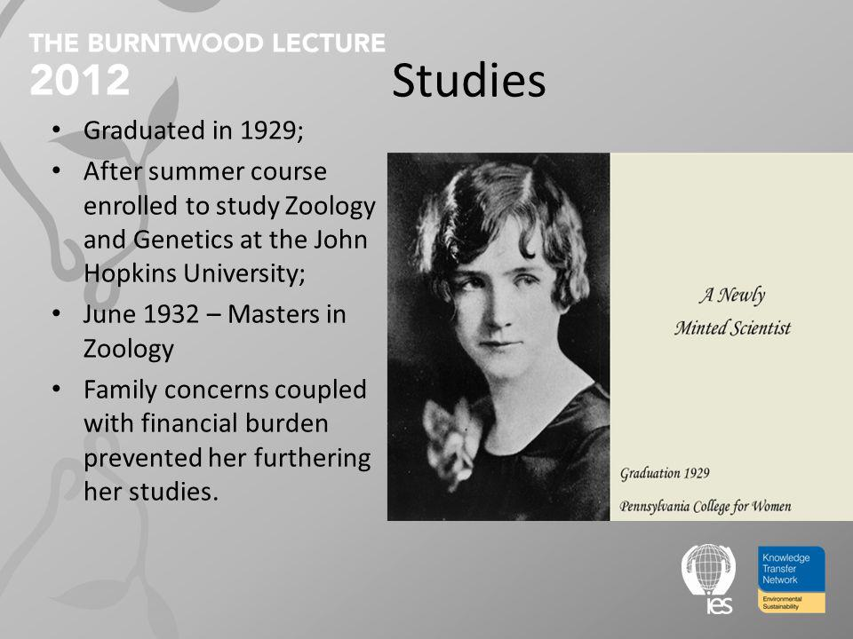 Studies Graduated in 1929; After summer course enrolled to study Zoology and Genetics at the John Hopkins University; June 1932 – Masters in Zoology Family concerns coupled with financial burden prevented her furthering her studies.