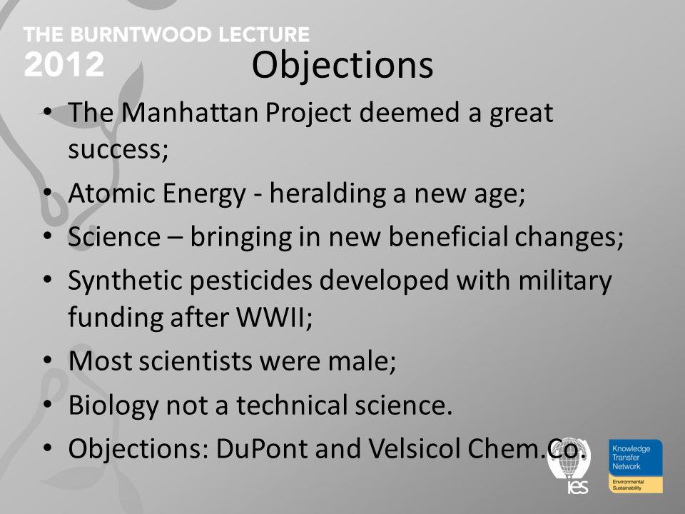 Objections The Manhattan Project deemed a great success; Atomic Energy - heralding a new age; Science – bringing in new beneficial changes; Synthetic pesticides developed with military funding after WWII; Most scientists were male; Biology not a technical science.