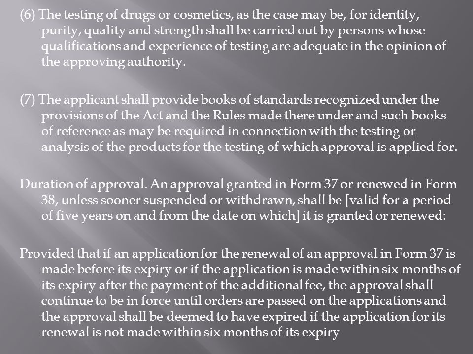(6) The testing of drugs or cosmetics, as the case may be, for identity, purity, quality and strength shall be carried out by persons whose qualifications and experience of testing are adequate in the opinion of the approving authority.