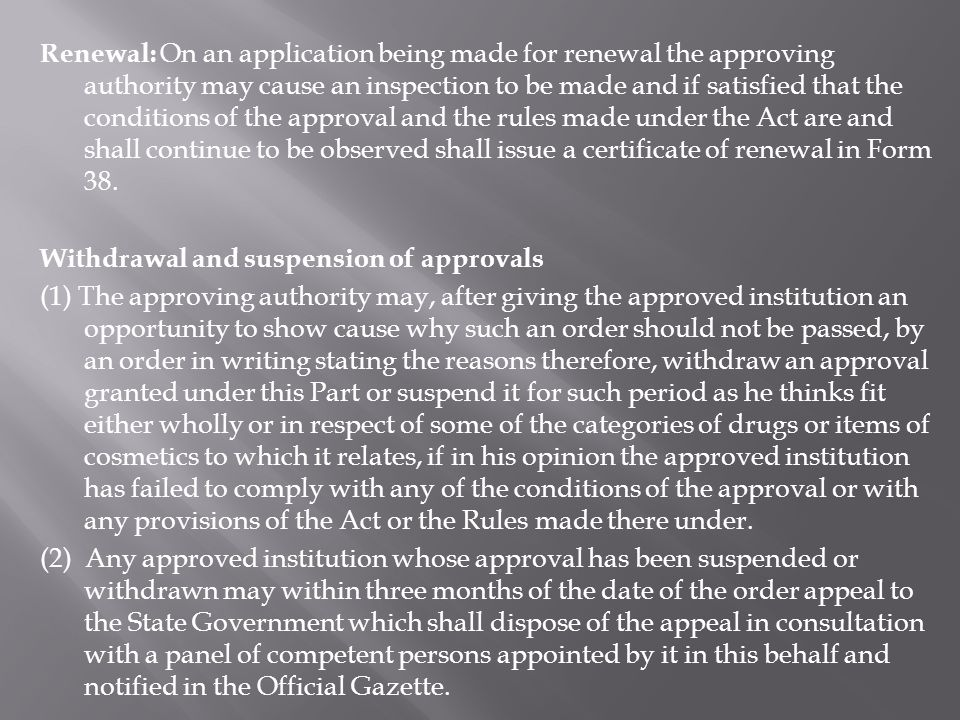 Renewal: On an application being made for renewal the approving authority may cause an inspection to be made and if satisfied that the conditions of the approval and the rules made under the Act are and shall continue to be observed shall issue a certificate of renewal in Form 38.