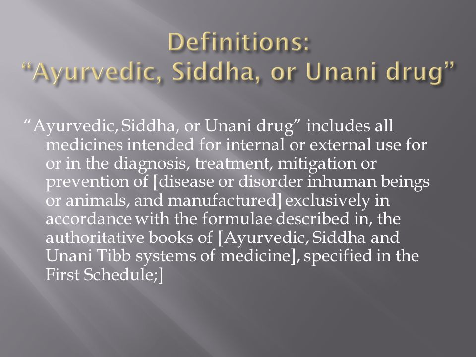 Ayurvedic, Siddha, or Unani drug includes all medicines intended for internal or external use for or in the diagnosis, treatment, mitigation or prevention of [disease or disorder inhuman beings or animals, and manufactured] exclusively in accordance with the formulae described in, the authoritative books of [Ayurvedic, Siddha and Unani Tibb systems of medicine], specified in the First Schedule;]