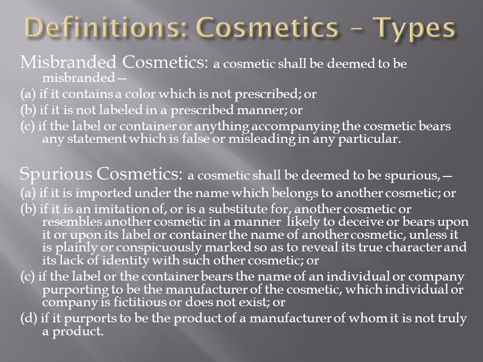 Misbranded Cosmetics: a cosmetic shall be deemed to be misbranded (a) if it contains a color which is not prescribed; or (b) if it is not labeled in a prescribed manner; or (c) if the label or container or anything accompanying the cosmetic bears any statement which is false or misleading in any particular.