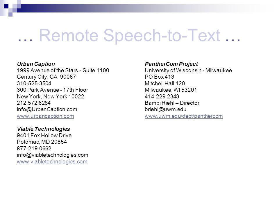 … Remote Speech-to-Text … Urban Caption 1999 Avenue of the Stars - Suite 1100 Century City, CA 90067 310-525-3504 300 Park Avenue - 17th Floor New York, New York 10022 212.572.6284 info@UrbanCaption.com www.urbancaption.com Viable Technologies 9401 Fox Hollow Drive Potomac, MD 20854 877-219-0662 info@viabletechnologies.com www.viabletechnologies.com PantherCom Project University of Wisconsin - Milwaukee PO Box 413 Mitchell Hall 120 Milwaukee, WI 53201 414-229-2343 Bambi Riehl – Director briehl@uwm.edu www.uwm.edu/dept/panthercom