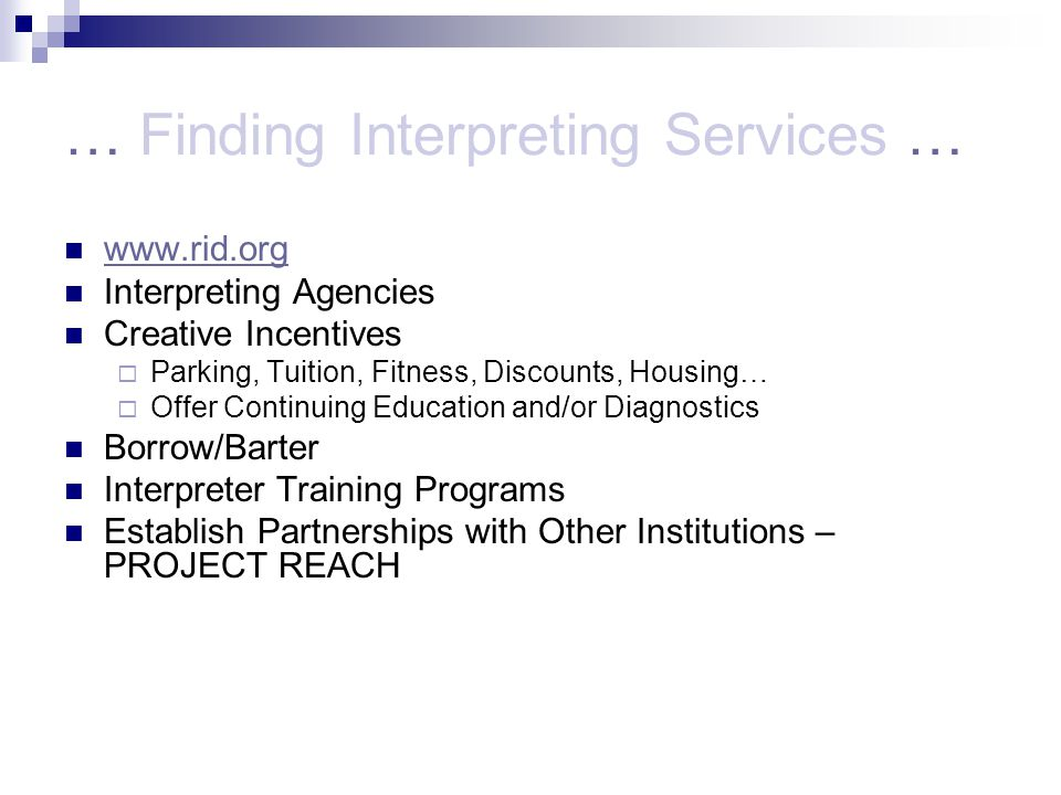 … Finding Interpreting Services … www.rid.org Interpreting Agencies Creative Incentives Parking, Tuition, Fitness, Discounts, Housing… Offer Continuing Education and/or Diagnostics Borrow/Barter Interpreter Training Programs Establish Partnerships with Other Institutions – PROJECT REACH