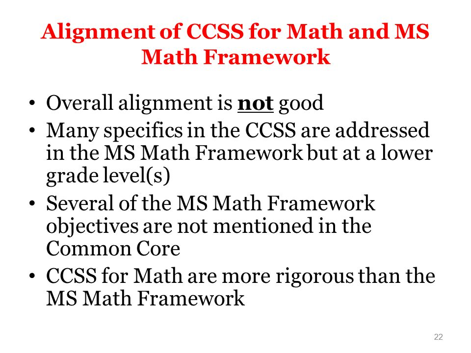 22 Alignment of CCSS for Math and MS Math Framework Overall alignment is not good Many specifics in the CCSS are addressed in the MS Math Framework but at a lower grade level(s) Several of the MS Math Framework objectives are not mentioned in the Common Core CCSS for Math are more rigorous than the MS Math Framework 22