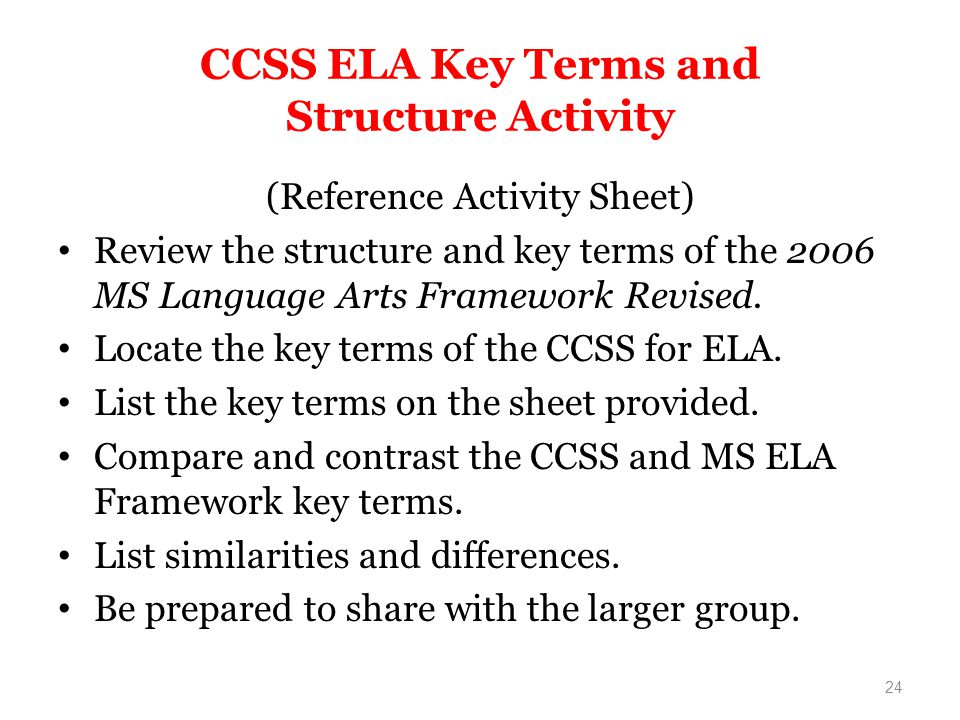 CCSS ELA Key Terms and Structure Activity (Reference Activity Sheet) Review the structure and key terms of the 2006 MS Language Arts Framework Revised.