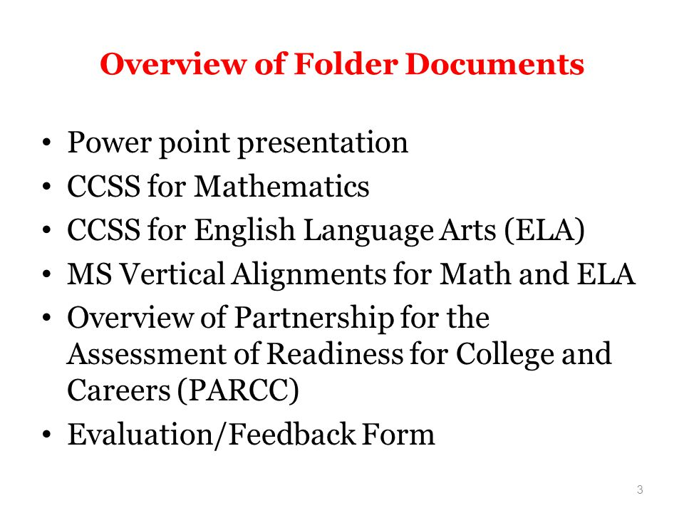 Overview of Folder Documents Power point presentation CCSS for Mathematics CCSS for English Language Arts (ELA) MS Vertical Alignments for Math and ELA Overview of Partnership for the Assessment of Readiness for College and Careers (PARCC) Evaluation/Feedback Form 3