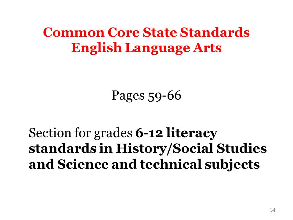 Common Core State Standards English Language Arts Pages 59-66 Section for grades 6-12 literacy standards in History/Social Studies and Science and technical subjects 34