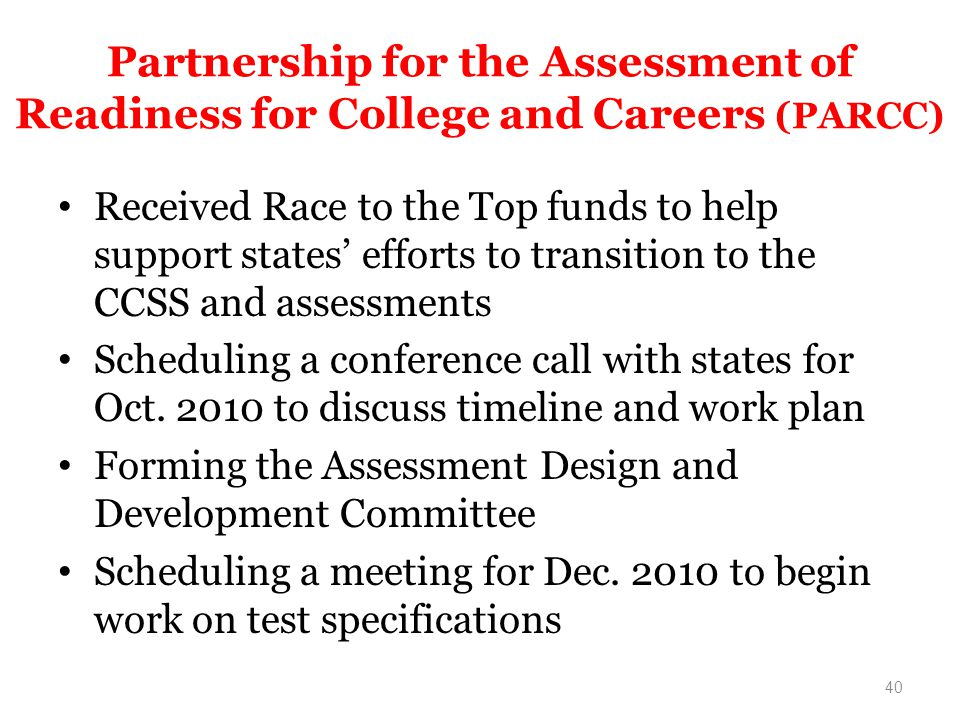 Partnership for the Assessment of Readiness for College and Careers (PARCC) Received Race to the Top funds to help support states efforts to transition to the CCSS and assessments Scheduling a conference call with states for Oct.