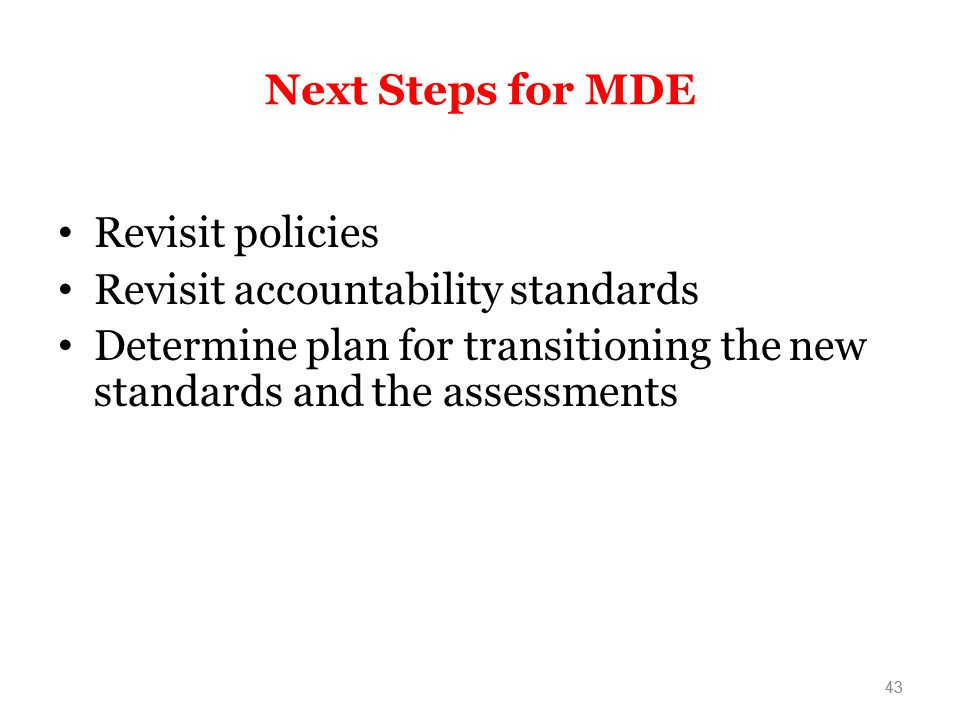 43 Next Steps for MDE Revisit policies Revisit accountability standards Determine plan for transitioning the new standards and the assessments 43