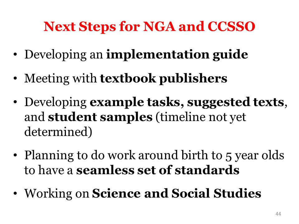 44 Next Steps for NGA and CCSSO Developing an implementation guide Meeting with textbook publishers Developing example tasks, suggested texts, and student samples (timeline not yet determined) Planning to do work around birth to 5 year olds to have a seamless set of standards Working on Science and Social Studies 44