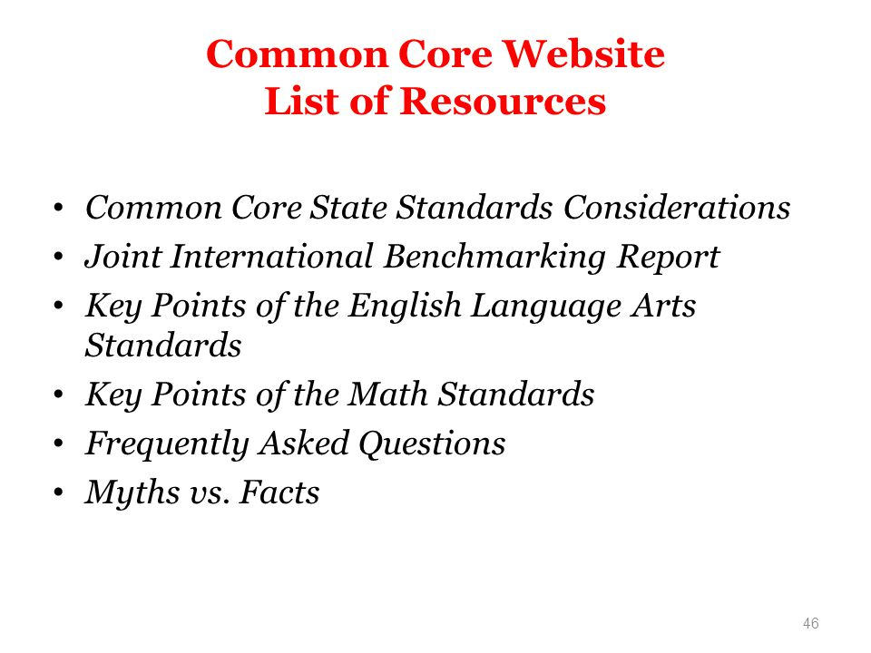 Common Core Website List of Resources Common Core State Standards Considerations Joint International Benchmarking Report Key Points of the English Language Arts Standards Key Points of the Math Standards Frequently Asked Questions Myths vs.