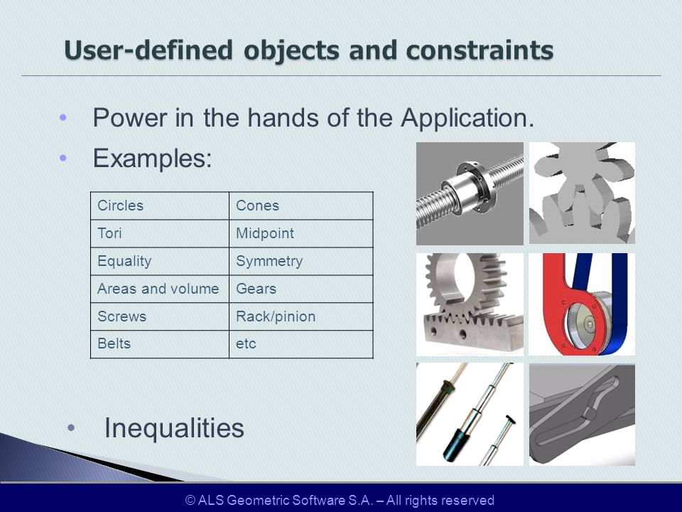 User-defined objects and constraints Power in the hands of the Application. Examples: Inequalities CirclesCones ToriMidpoint EqualitySymmetry Areas an