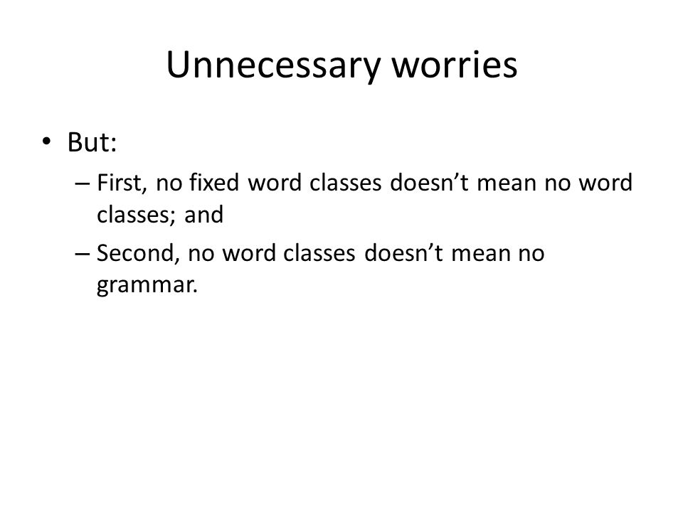 Unnecessary worries But: – First, no fixed word classes doesnt mean no word classes; and – Second, no word classes doesnt mean no grammar.