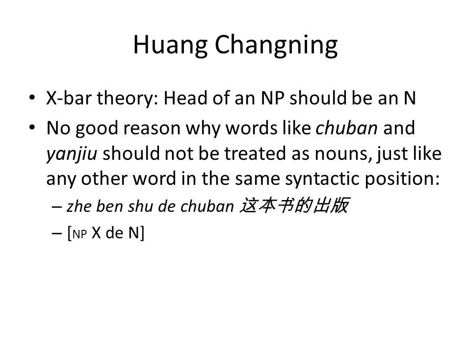 Huang Changning X-bar theory: Head of an NP should be an N No good reason why words like chuban and yanjiu should not be treated as nouns, just like any other word in the same syntactic position: – zhe ben shu de chuban – [ NP X de N]